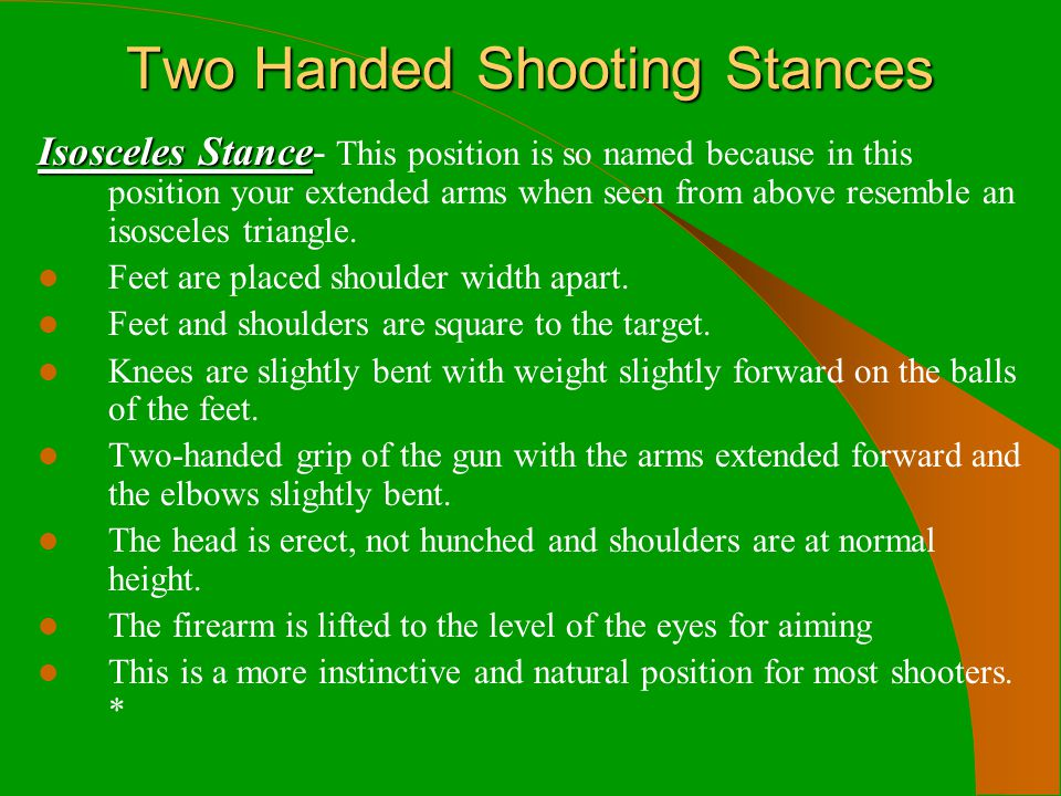 Two Handed Shooting Stances Isosceles Stance Isosceles Stance- This position is so named because in this position your extended arms when seen from ab