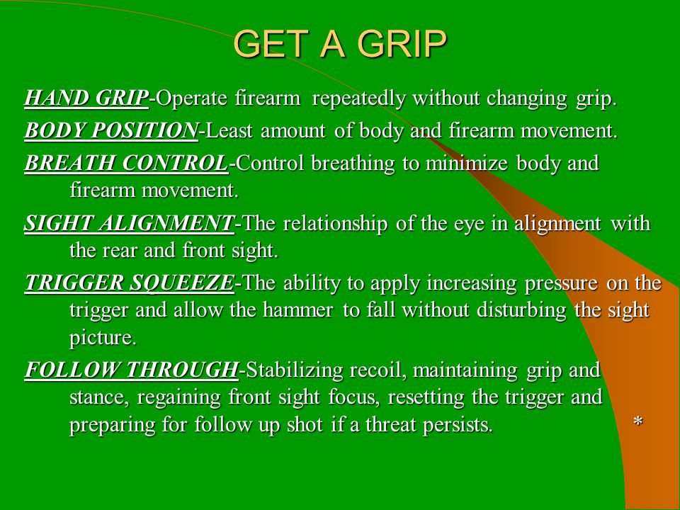 GET A GRIP HAND GRIP-Operate firearm repeatedly without changing grip. BODY POSITION-Least amount of body and firearm movement. BREATH CONTROL-Control