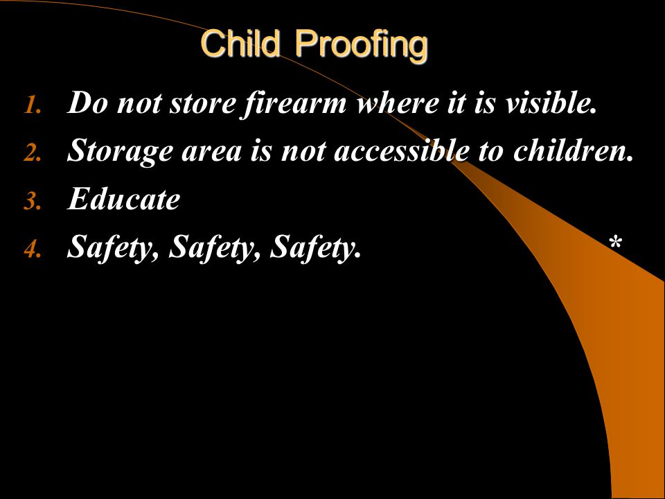 Child Proofing 1. Do not store firearm where it is visible. 2. Storage area is not accessible to children. 3. Educate 4. Safety, Safety, Safety. *
