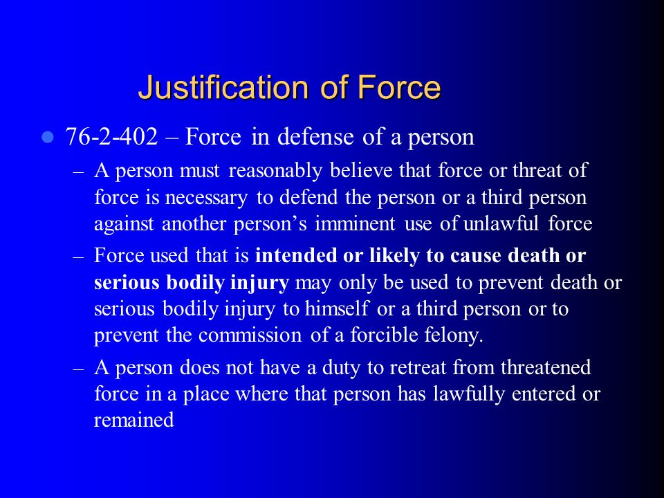 76-2-402 – Force in defense of a person – A person must reasonably believe that force or threat of force is necessary to defend the person or a third