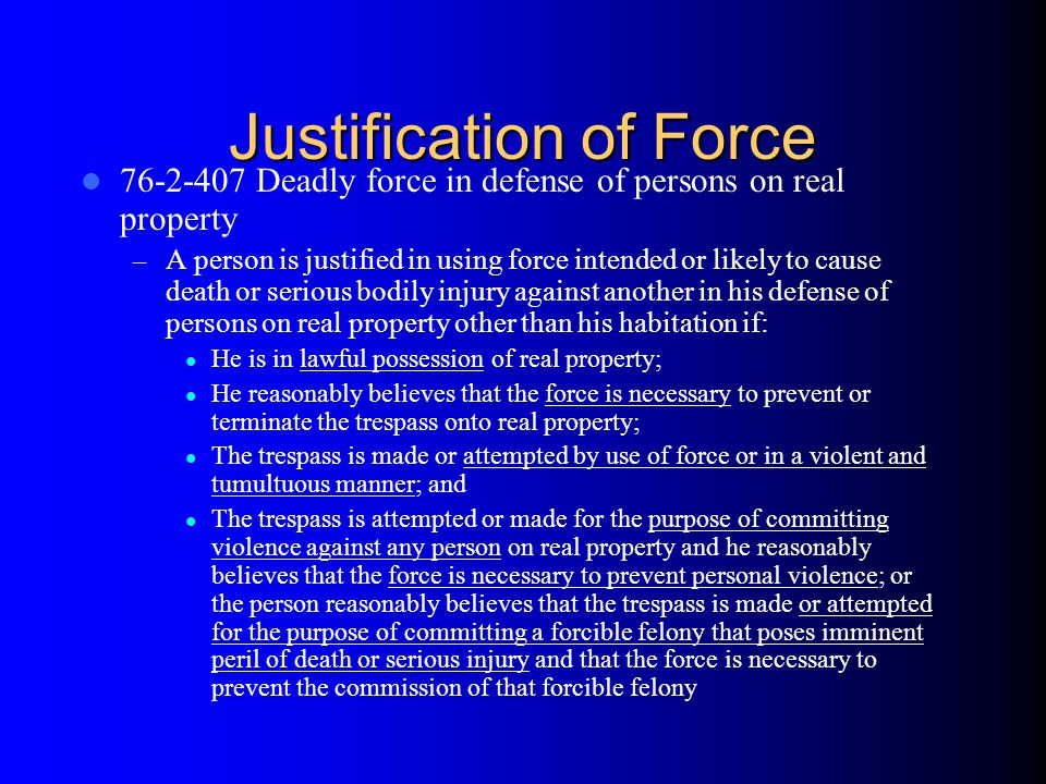 Justification of Force 76-2-407 Deadly force in defense of persons on real property – A person is justified in using force intended or likely to cause