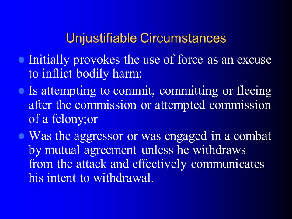 Unjustifiable Circumstances Initially provokes the use of force as an excuse to inflict bodily harm; Is attempting to commit, committing or fleeing af