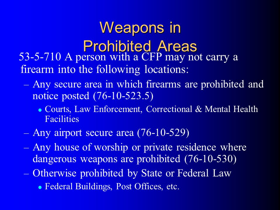 Weapons in Prohibited Areas 53-5-710 A person with a CFP may not carry a firearm into the following locations: – Any secure area in which firearms are