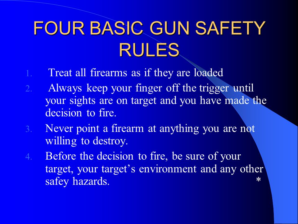 FOUR BASIC GUN SAFETY RULES 1. Treat all firearms as if they are loaded 2. Always keep your finger off the trigger until your sights are on target and