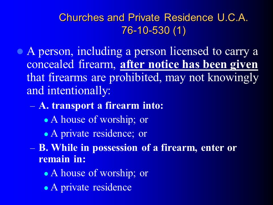 Churches and Private Residence U.C.A. 76-10-530 (1) A person, including a person licensed to carry a concealed firearm, after notice has been given th