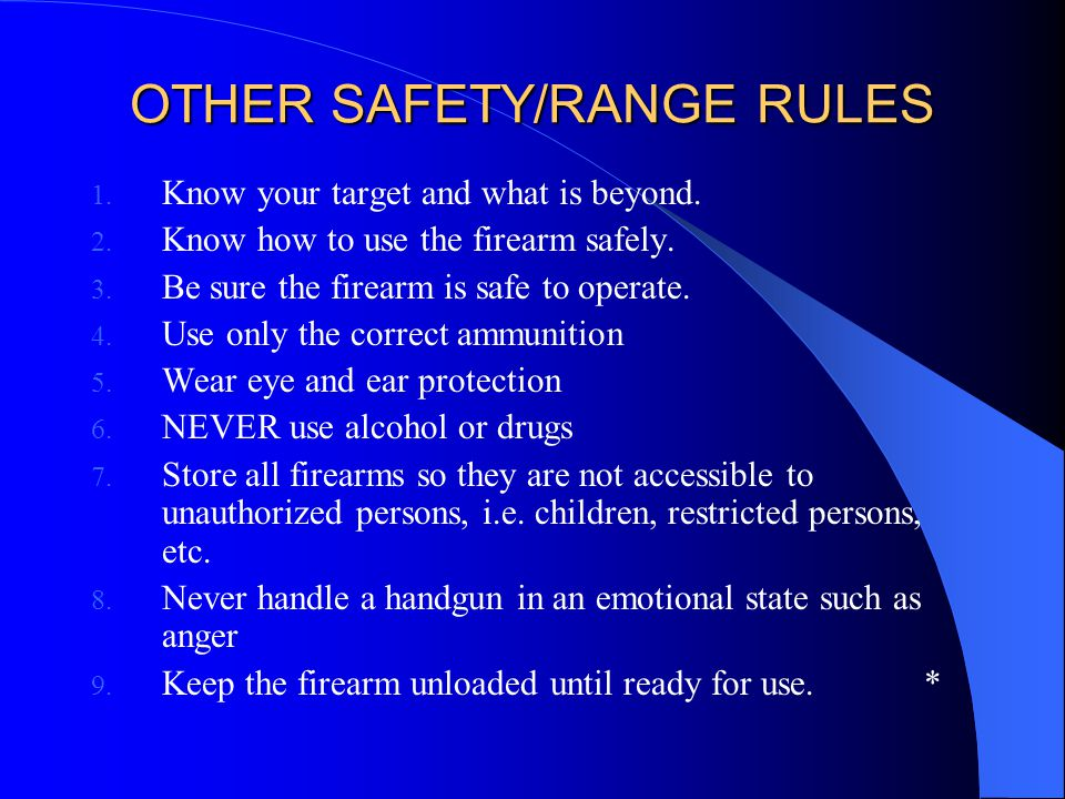 OTHER SAFETY/RANGE RULES 1. Know your target and what is beyond. 2. Know how to use the firearm safely. 3. Be sure the firearm is safe to operate. 4.