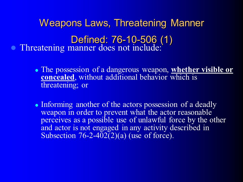 Weapons Laws, Threatening Manner Defined: 76-10-506 (1) Threatening manner does not include: The possession of a dangerous weapon, whether visible or
