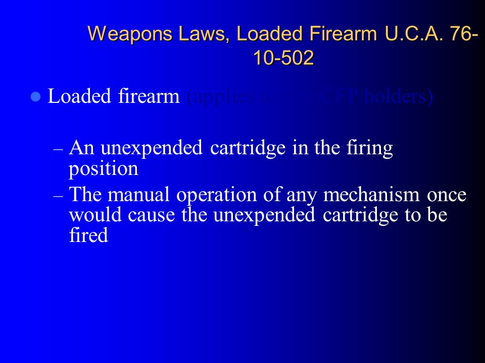 Weapons Laws, Loaded Firearm U.C.A. 76- 10-502 Loaded firearm (applies to non CFP holders) – An unexpended cartridge in the firing position – The manu