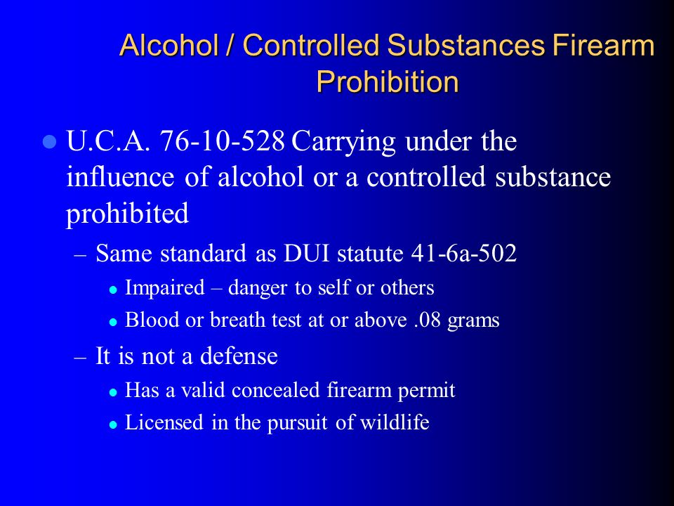 Alcohol / Controlled Substances Firearm Prohibition U.C.A. 76-10-528 Carrying under the influence of alcohol or a controlled substance prohibited – Sa