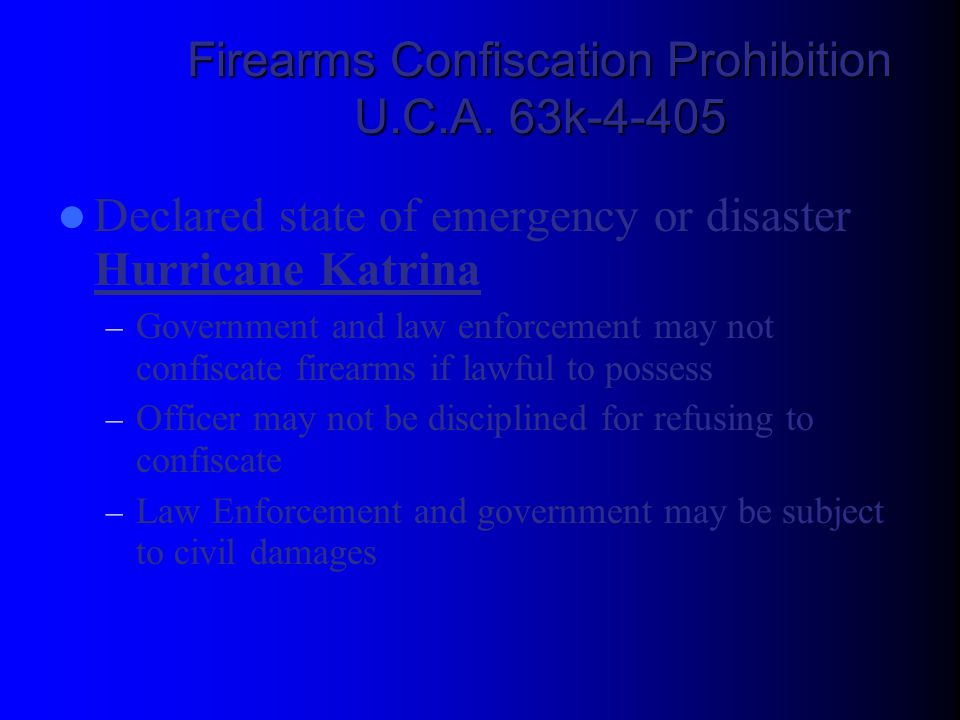 Firearms Confiscation Prohibition U.C.A. 63k-4-405 Declared state of emergency or disaster Hurricane Katrina – Government and law enforcement may not