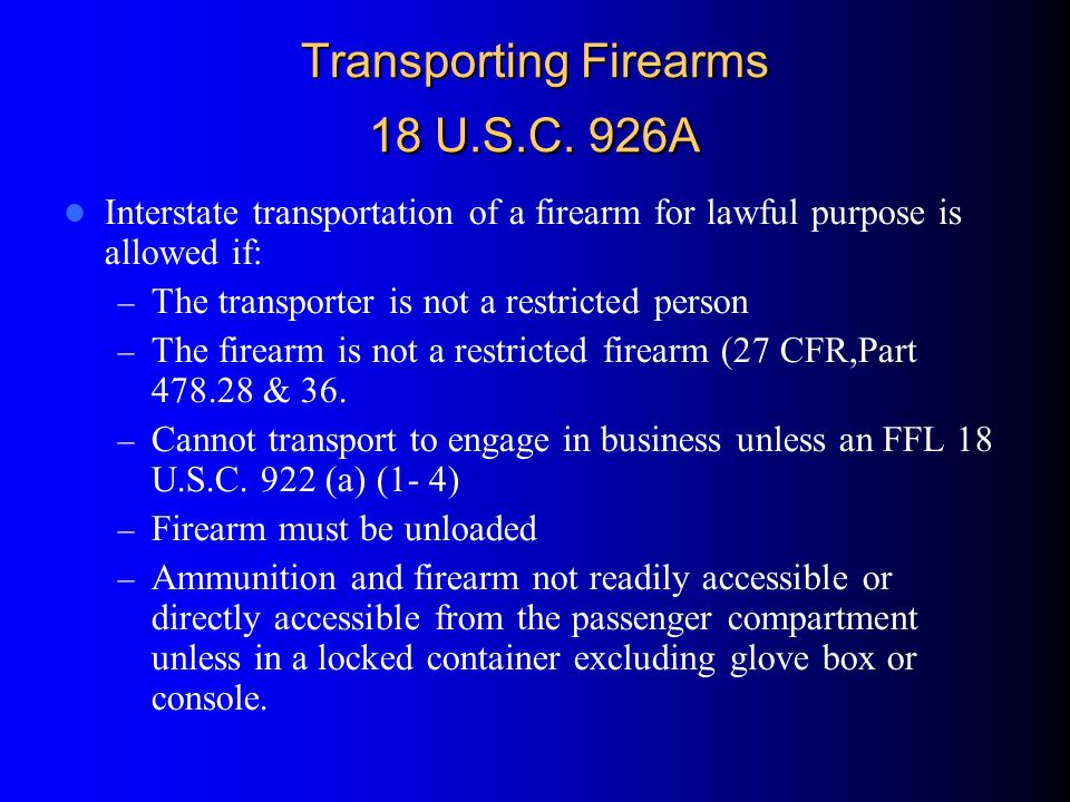 Transporting Firearms 18 U.S.C. 926A Interstate transportation of a firearm for lawful purpose is allowed if: – The transporter is not a restricted pe