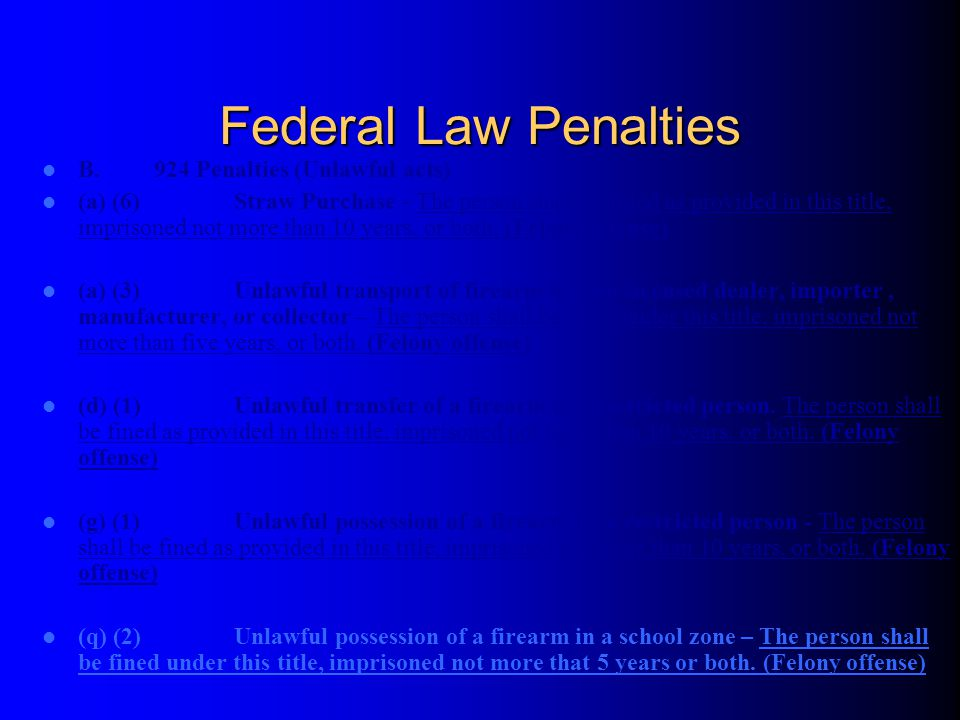 Federal Law Penalties B. 924 Penalties (Unlawful acts) (a) (6)Straw Purchase - The person shall be fined as provided in this title, imprisoned not mor
