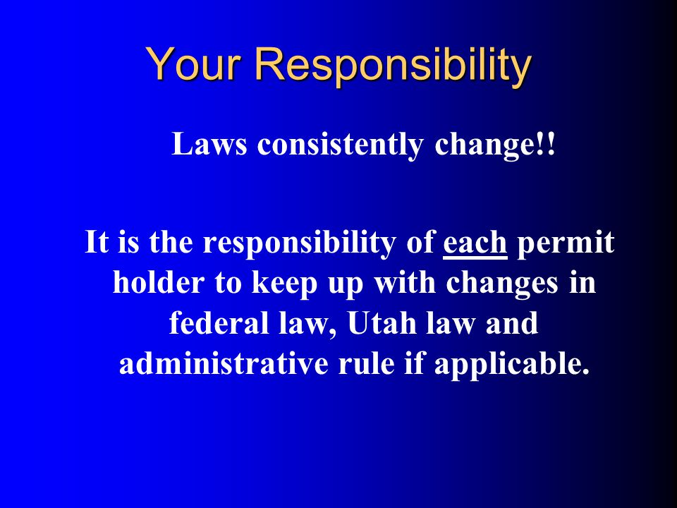 Your Responsibility Laws consistently change!! It is the responsibility of each permit holder to keep up with changes in federal law, Utah law and adm