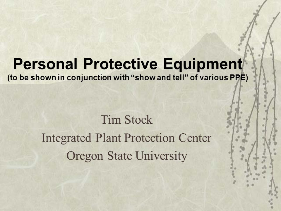 Personal Protective Equipment (to be shown in conjunction with show and tell of various PPE) Tim Stock Integrated Plant Protection Center Oregon State University