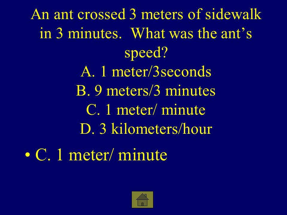 An ant crossed 3 meters of sidewalk in 3 minutes. What was the ants speed? A. 1 meter/3seconds B. 9 meters/3 minutes C. 1 meter/ minute D. 3 kilometer