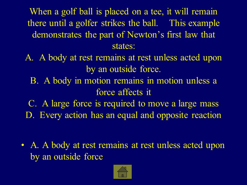 When a golf ball is placed on a tee, it will remain there until a golfer strikes the ball. This example demonstrates the part of Newtons first law tha