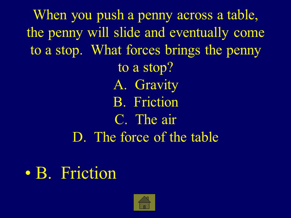 When you push a penny across a table, the penny will slide and eventually come to a stop. What forces brings the penny to a stop? A. Gravity B. Fricti