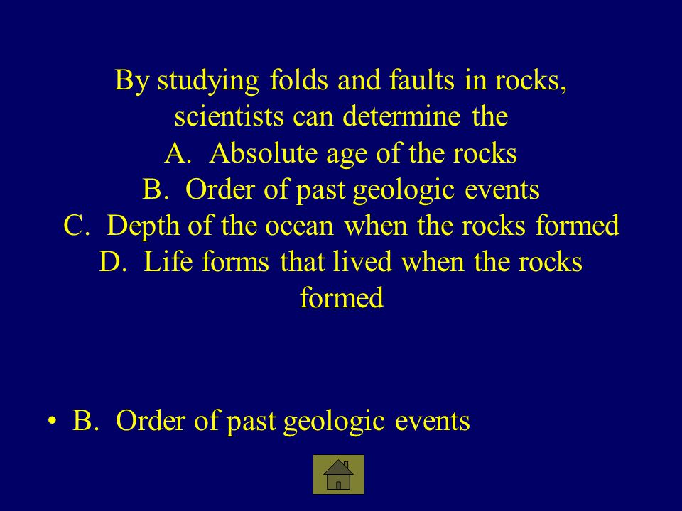 By studying folds and faults in rocks, scientists can determine the A. Absolute age of the rocks B. Order of past geologic events C. Depth of the ocea