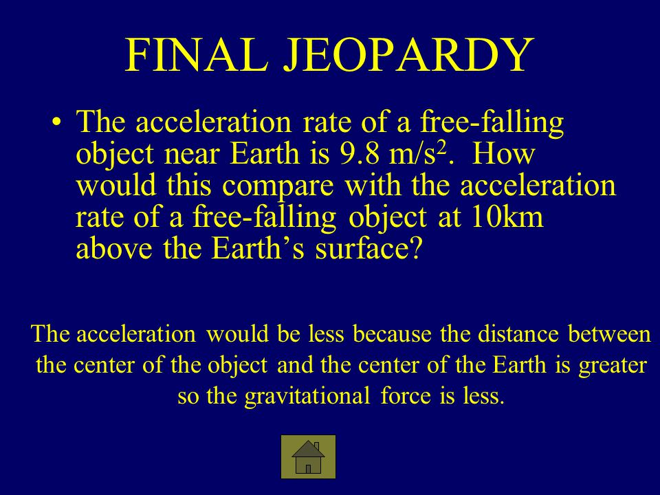 FINAL JEOPARDY The acceleration rate of a free-falling object near Earth is 9.8 m/s 2. How would this compare with the acceleration rate of a free-fal