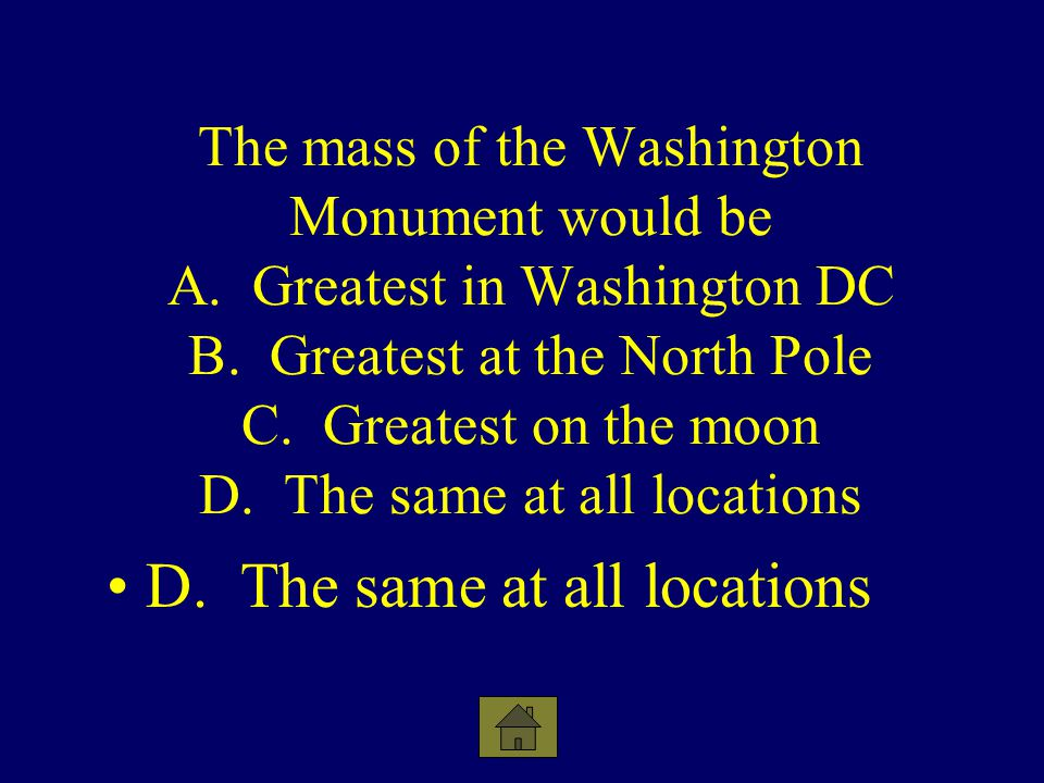 The mass of the Washington Monument would be A. Greatest in Washington DC B. Greatest at the North Pole C. Greatest on the moon D. The same at all loc