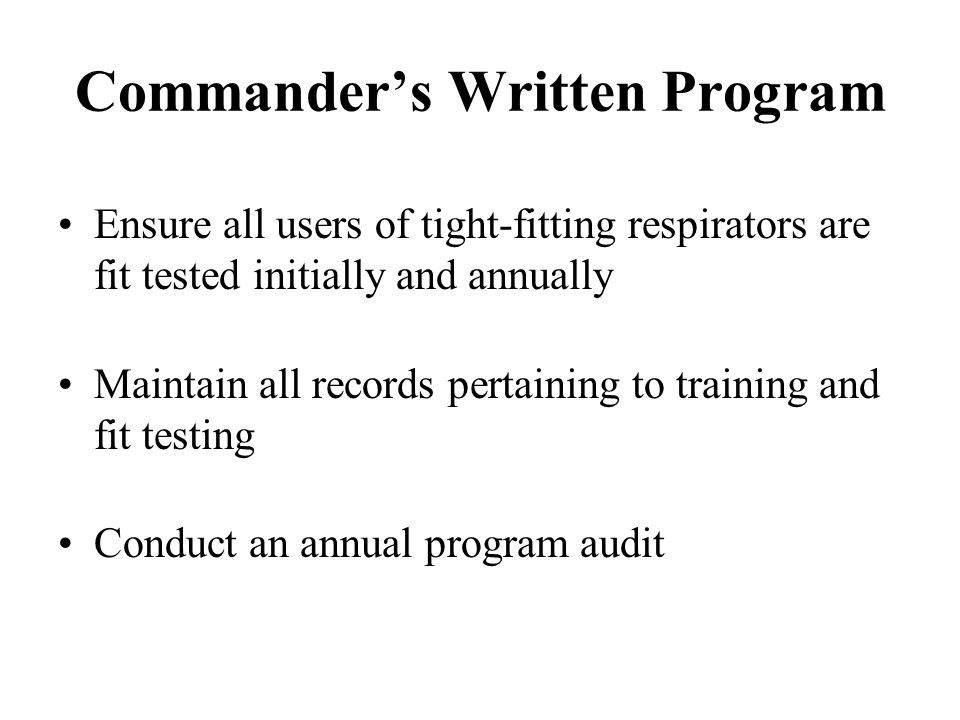 Commanders Written Program Ensure all users of tight-fitting respirators are fit tested initially and annually Maintain all records pertaining to trai
