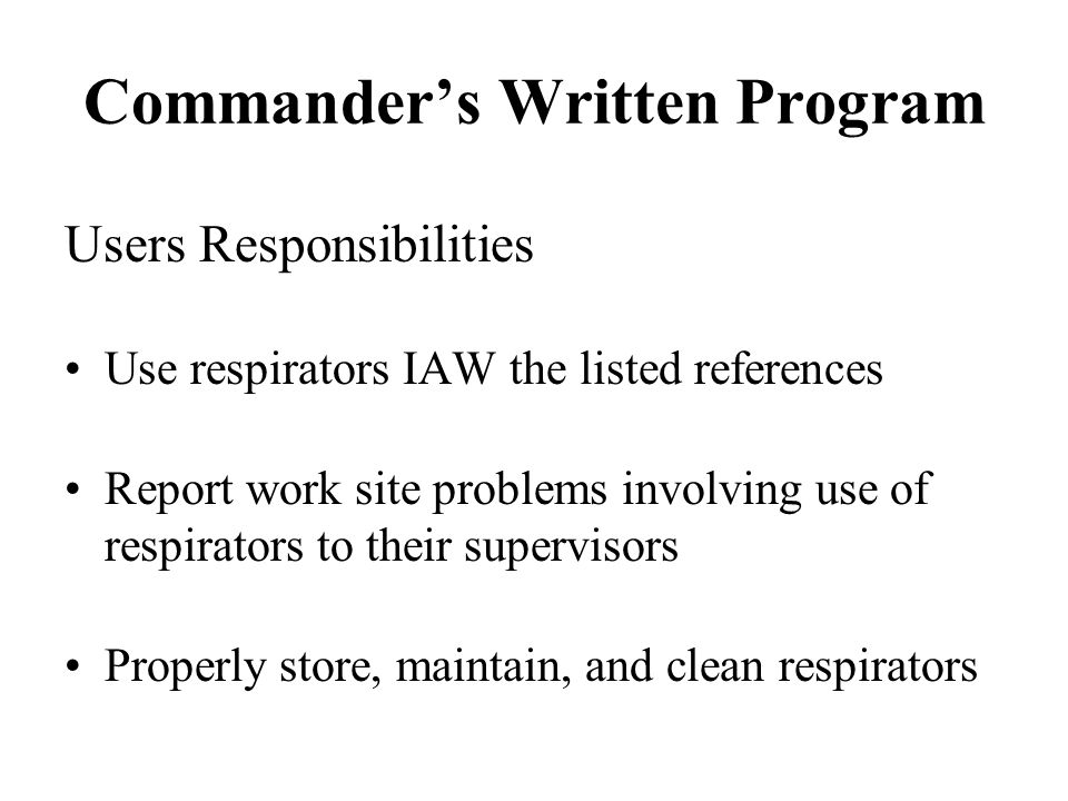 Commanders Written Program Users Responsibilities Use respirators IAW the listed references Report work site problems involving use of respirators to
