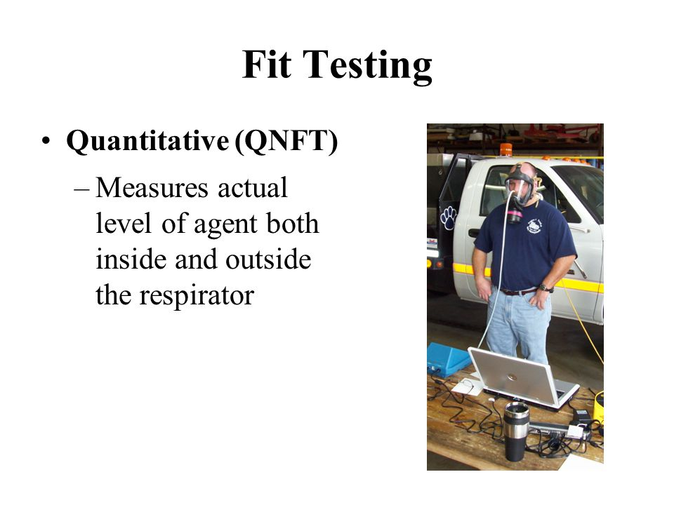 Fit Testing Quantitative (QNFT) –Measures actual level of agent both inside and outside the respirator