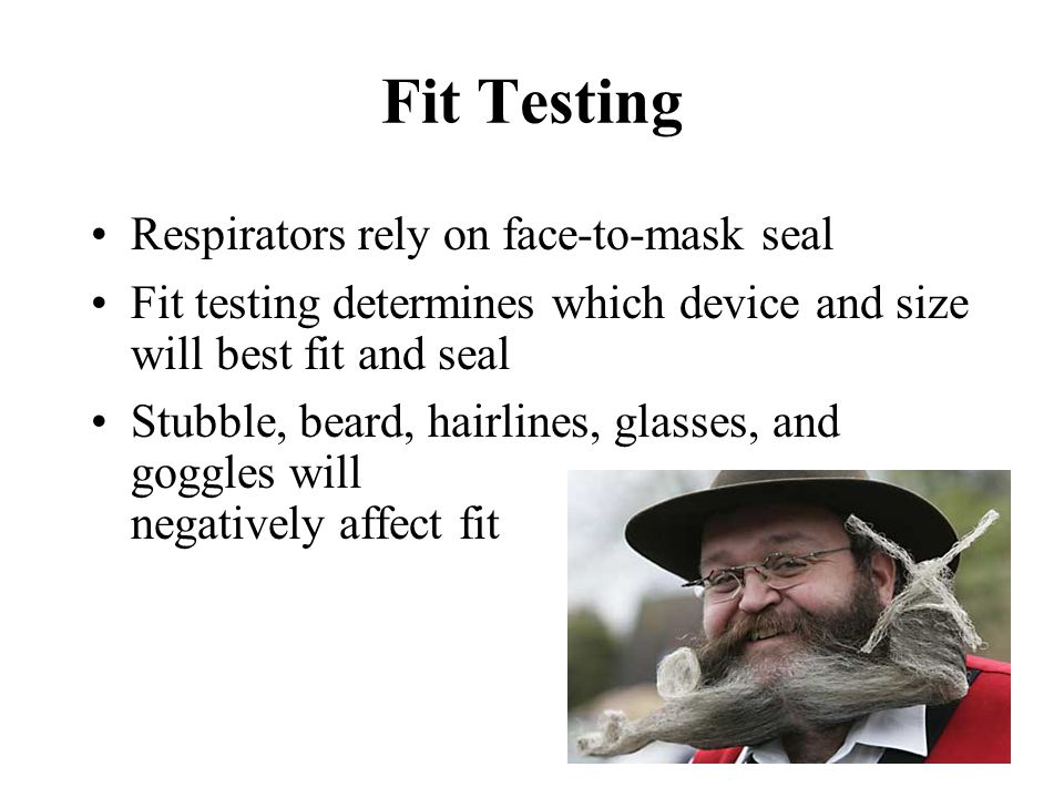 Fit Testing Respirators rely on face-to-mask seal Fit testing determines which device and size will best fit and seal Stubble, beard, hairlines, glass