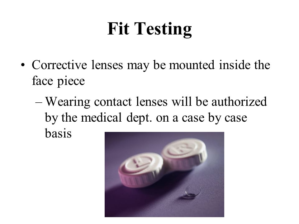 Fit Testing Corrective lenses may be mounted inside the face piece –Wearing contact lenses will be authorized by the medical dept. on a case by case b