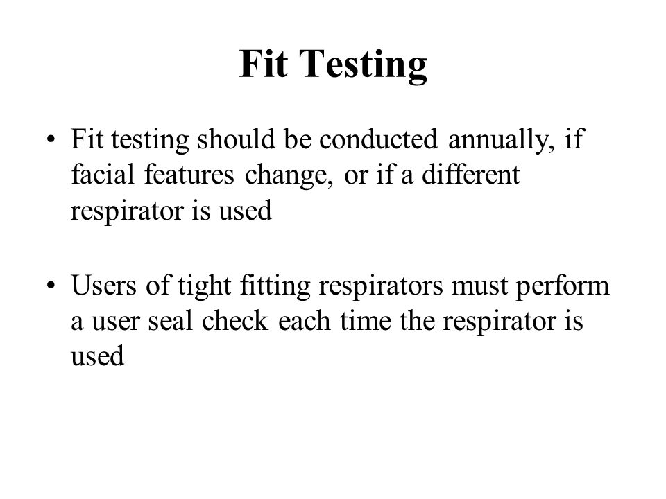Fit Testing Fit testing should be conducted annually, if facial features change, or if a different respirator is used Users of tight fitting respirato