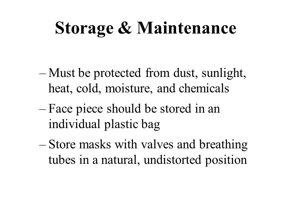 Storage & Maintenance –Must be protected from dust, sunlight, heat, cold, moisture, and chemicals –Face piece should be stored in an individual plasti