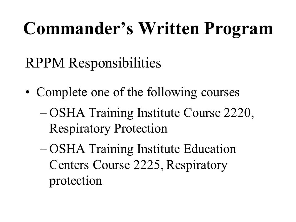 Commanders Written Program RPPM Responsibilities Complete one of the following courses –OSHA Training Institute Course 2220, Respiratory Protection –O