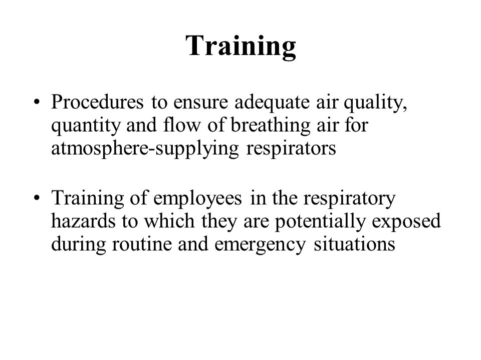 Procedures to ensure adequate air quality, quantity and flow of breathing air for atmosphere-supplying respirators Training of employees in the respir