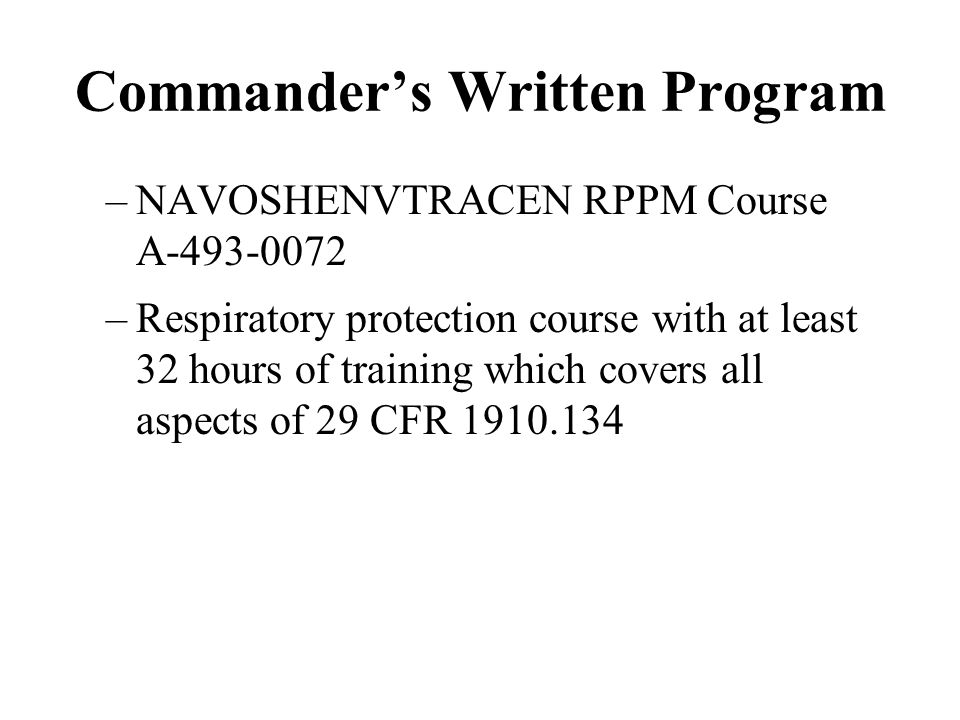 Commanders Written Program –NAVOSHENVTRACEN RPPM Course A-493-0072 –Respiratory protection course with at least 32 hours of training which covers all