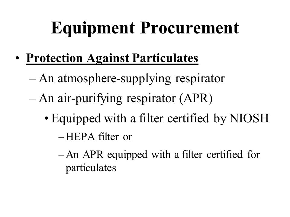 Equipment Procurement Protection Against Particulates –An atmosphere-supplying respirator –An air-purifying respirator (APR) Equipped with a filter ce
