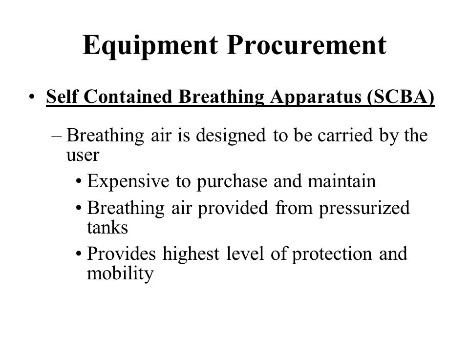 Equipment Procurement Self Contained Breathing Apparatus (SCBA) –Breathing air is designed to be carried by the user Expensive to purchase and maintai