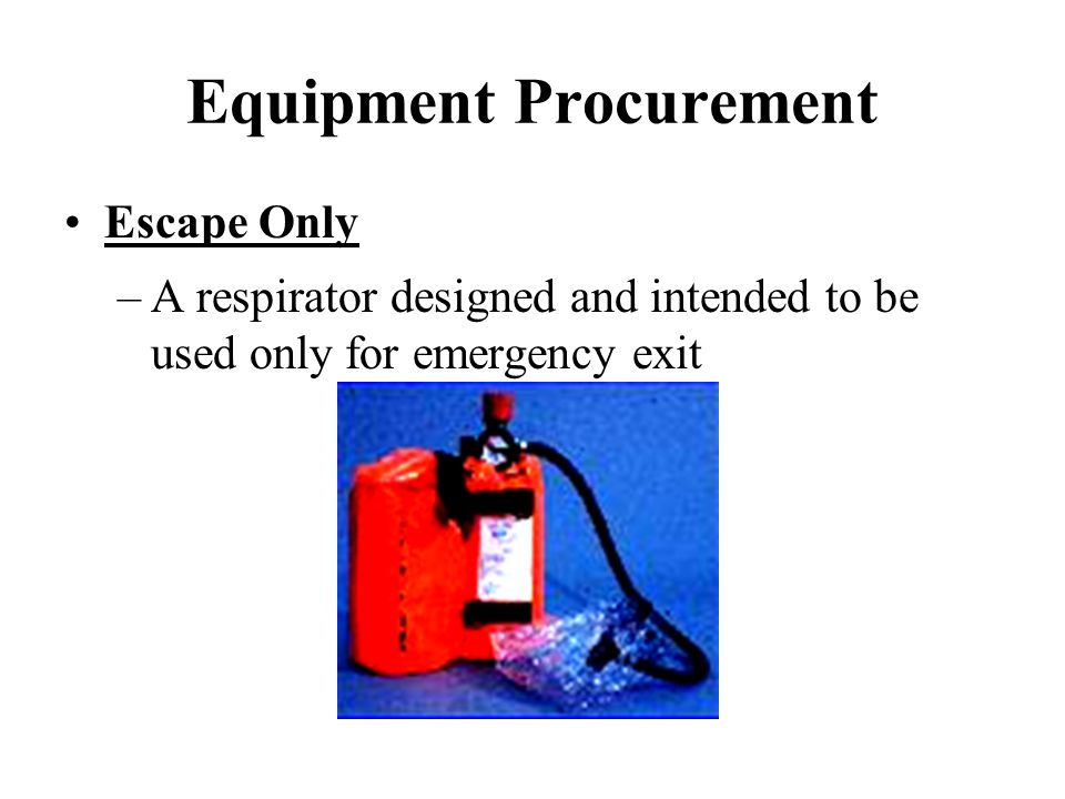 Equipment Procurement Escape Only –A respirator designed and intended to be used only for emergency exit