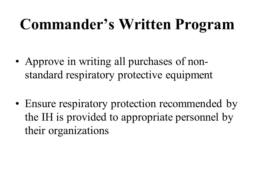 Commanders Written Program Approve in writing all purchases of non- standard respiratory protective equipment Ensure respiratory protection recommende