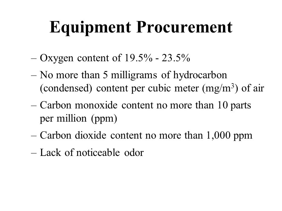 Equipment Procurement –Oxygen content of 19.5% - 23.5% –No more than 5 milligrams of hydrocarbon (condensed) content per cubic meter (mg/m 3 ) of air