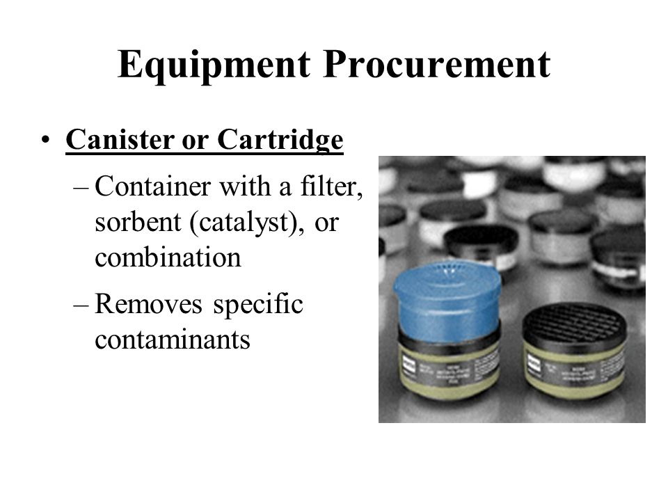 Equipment Procurement Canister or Cartridge –Container with a filter, sorbent (catalyst), or combination –Removes specific contaminants