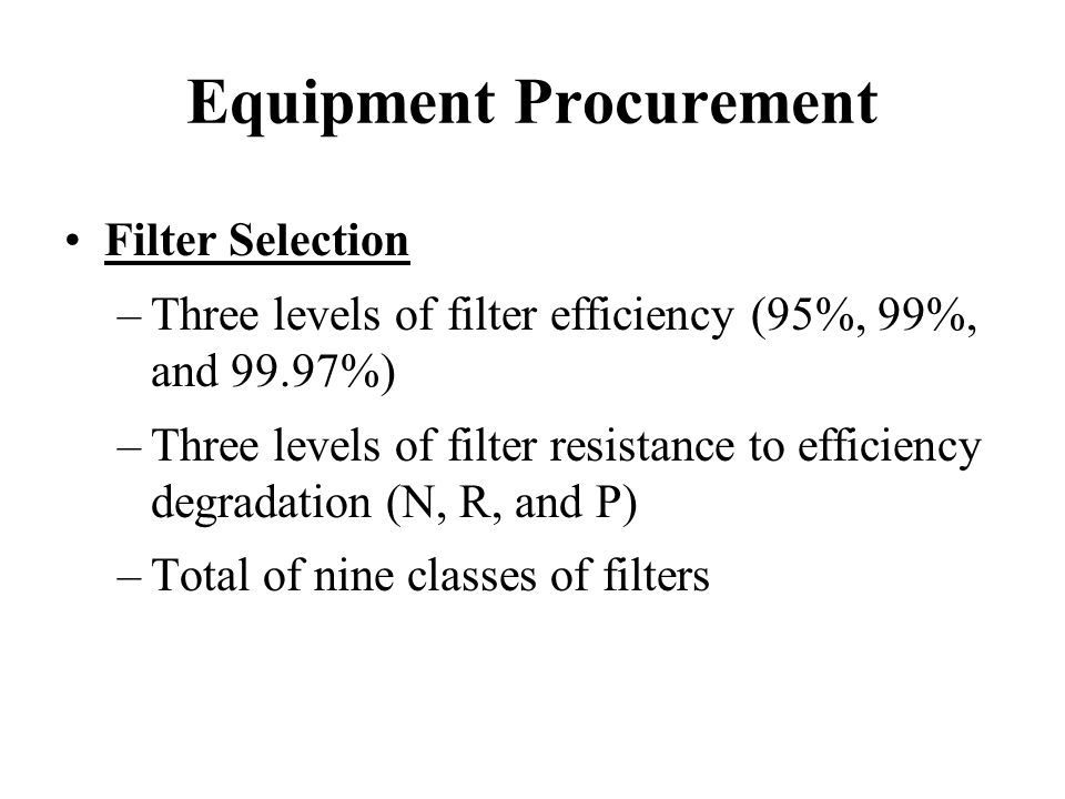 Equipment Procurement Filter Selection –Three levels of filter efficiency (95%, 99%, and 99.97%) –Three levels of filter resistance to efficiency degr