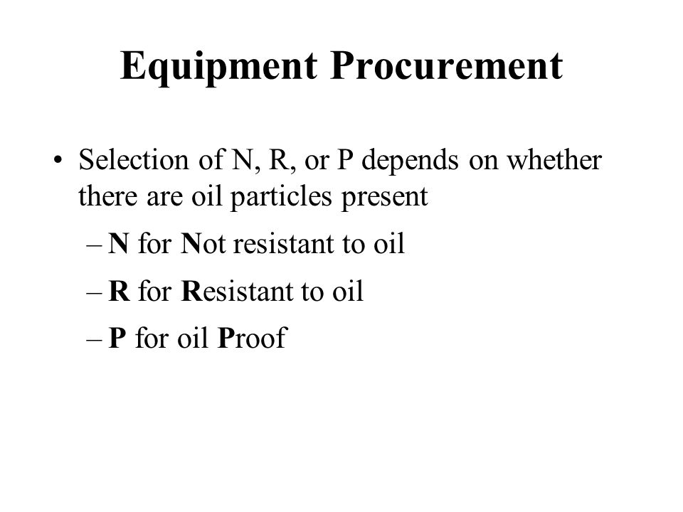 Equipment Procurement Selection of N, R, or P depends on whether there are oil particles present –N for Not resistant to oil –R for Resistant to oil –