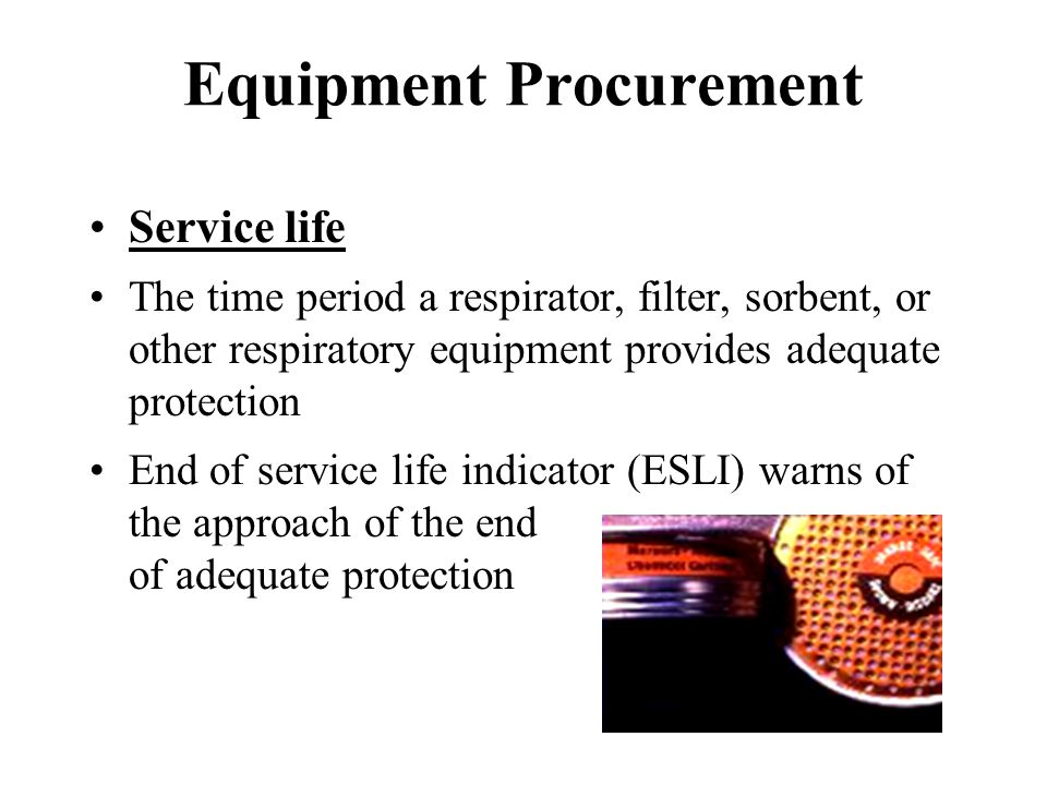 Equipment Procurement Service life The time period a respirator, filter, sorbent, or other respiratory equipment provides adequate protection End of s
