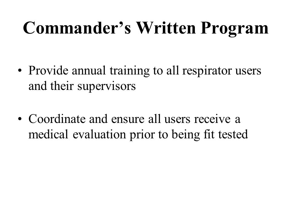 Commanders Written Program Ensure all users of tight-fitting respirators are fit tested initially and annually Maintain all records pertaining to training and fit testing Conduct an annual program audit