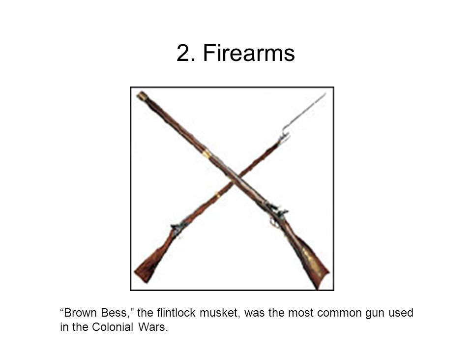 2. Firearms Brown Bess, the flintlock musket, was the most common gun used in the Colonial Wars.