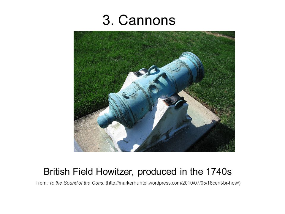 British Field Howitzer, produced in the 1740s From: To the Sound of the Guns: (http://markerhunter.wordpress.com/2010/07/05/18cent-br-how/) 3.