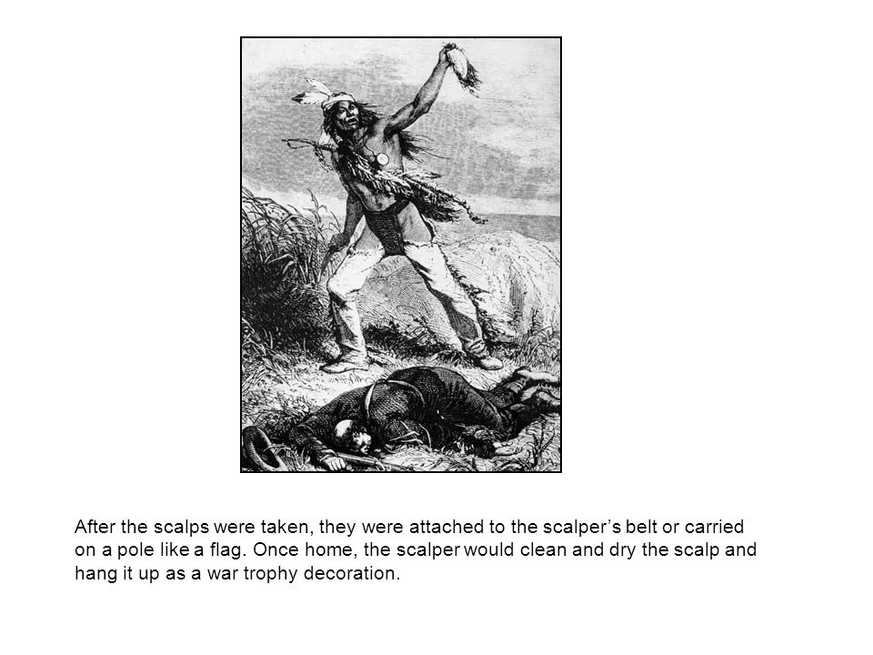 After the scalps were taken, they were attached to the scalpers belt or carried on a pole like a flag.
