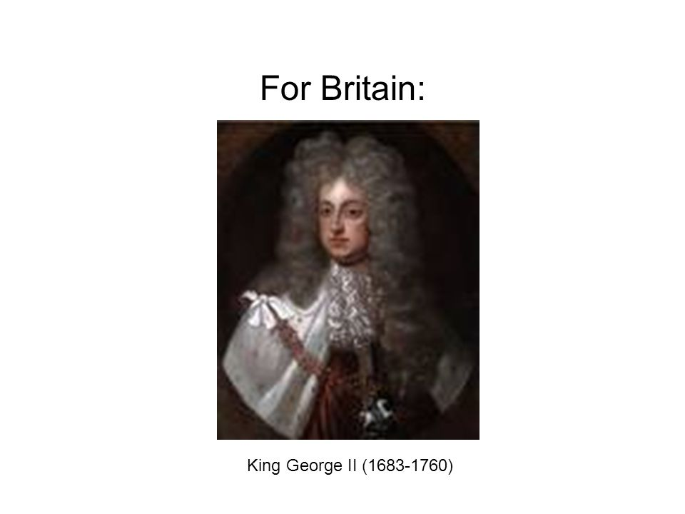 King George II (1683-1760) For Britain: