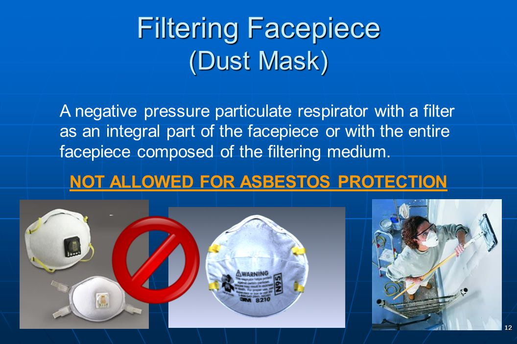 12 Filtering Facepiece (Dust Mask) A negative pressure particulate respirator with a filter as an integral part of the facepiece or with the entire fa