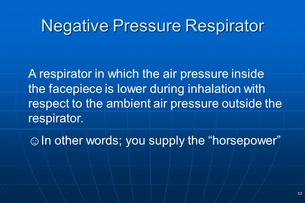 13 Negative Pressure Respirator A respirator in which the air pressure inside the facepiece is lower during inhalation with respect to the ambient air
